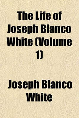 The Life of Joseph Blanco White (Volume 1) (Paperback): Joseph Blanco White