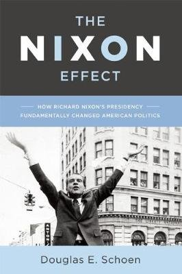 The Nixon Effect - How Richard Nixon's Presidency Fundamentally Changed American Politics (Hardcover): Douglas E. Schoen