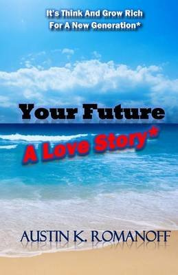 "Your Future - A 21st Century Love Story: ""It's Think and Grow Rich for a New Generation!"" (Paperback): Austin K Romanoff"