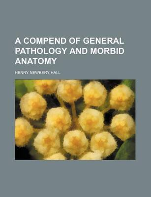 A Compend of General Pathology and Morbid Anatomy (Paperback): Henry Newbery Hall