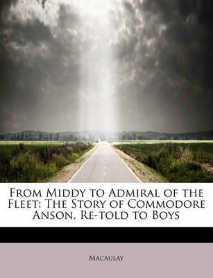 From Middy to Admiral of the Fleet - The Story of Commodore Anson, Re-Told to Boys (Paperback): MacAulay, James Macaulay