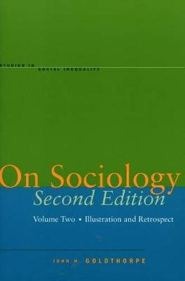 On Sociology Second Edition Volume Two - Illustration and Retrospect (Hardcover, 2nd edition): John H. Goldthorpe