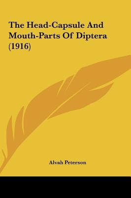 The Head-Capsule and Mouth-Parts of Diptera (1916) (Hardcover): Alvah Peterson