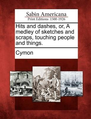 Hits and Dashes, Or, a Medley of Sketches and Scraps, Touching People and Things. (Paperback): Cymon
