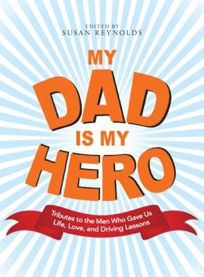 My Dad Is My Hero - Tributes to the Men Who Gave Us Life, Love, and Driving Lessons (Electronic book text): Susan Reynolds