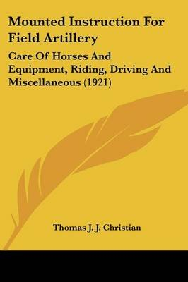 Mounted Instruction for Field Artillery - Care of Horses and Equipment, Riding, Driving and Miscellaneous (1921) (Paperback):...