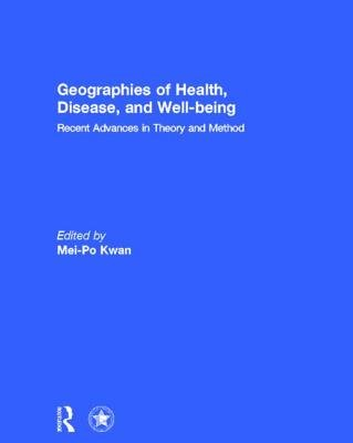 Geographies of Health, Disease and Well-being - Recent Advances in Theory and Method (Hardcover, New): Mei-Po Kwan