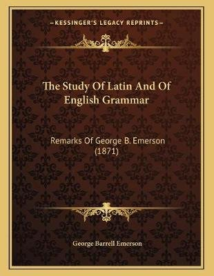 The Study of Latin and of English Grammar - Remarks of George B. Emerson (1871) (Paperback): George Barrell Emerson