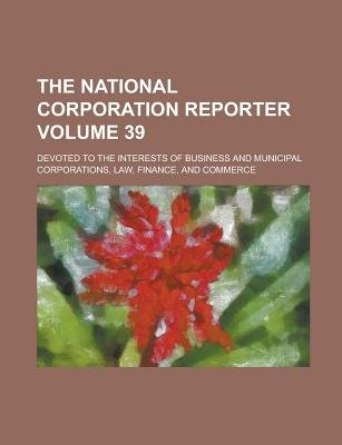 The National Corporation Reporter; Devoted to the Interests of Business and Municipal Corporations, Law, Finance, and Commerce...