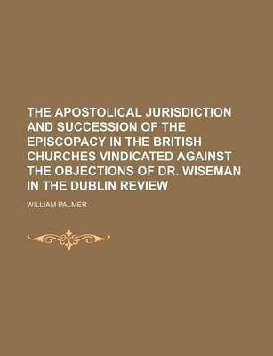 The Apostolical Jurisdiction and Succession of the Episcopacy in the British Churches Vindicated Against the Objections of Dr....
