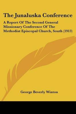 The Junaluska Conference - A Report Of The Second General Missionary Conference Of The Methodist Episcopal Church, South (1913)...