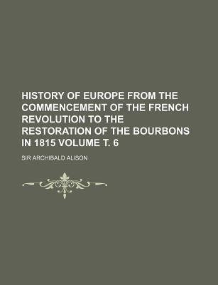 History of Europe from the Commencement of the French Revolution to the Restoration of the Bourbons in 1815 Volume . 6...