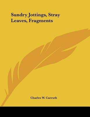 Sundry Jottings, Stray Leaves, Fragments (Paperback): Charles W. Carruth