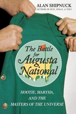 The Battle for Augusta National - Hootie, Martha, and the Masters of the Universe (Paperback): Alan Shipnuck