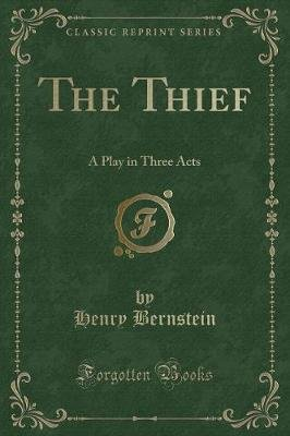 The Thief - A Play in Three Acts (Classic Reprint) (Paperback): Henry Bernstein