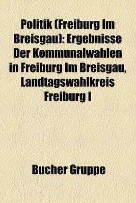 Politik (Freiburg Im Breisgau) - Ergebnisse Der Kommunalwahlen in Freiburg Im Breisgau, Landtagswahlkreis Freiburg I (English,...