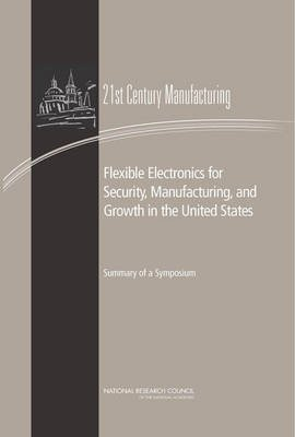 Flexible Electronics for Security, Manufacturing, and Growth in the United States - Summary of a Symposium (Paperback):...