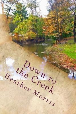 Down to the Creek - Book 1 of the Colvin Series (Paperback): Heather Morris
