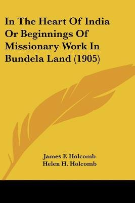 In the Heart of India or Beginnings of Missionary Work in Bundela Land (1905) (Paperback): James F. Holcomb, Helen H. Holcomb