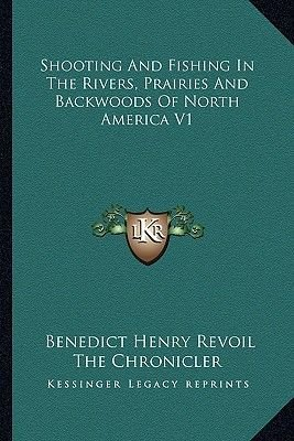 Shooting and Fishing in the Rivers, Prairies and Backwoods of North America V1 (Paperback): Benedict Henry Revoil