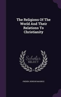The Religions of the World and Their Relations to Christianity (Hardcover): Freder Denison Maurice