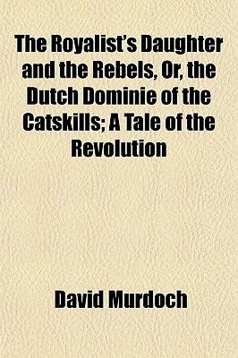 The Royalist's Daughter and the Rebels, Or, the Dutch Dominie of the Catskills; A Tale of the Revolution (Paperback):...