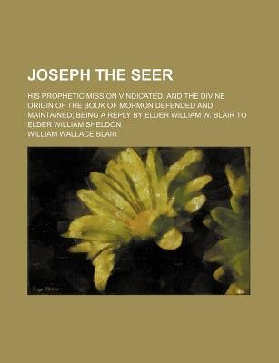 Joseph the Seer; His Prophetic Mission Vindicated, and the Divine Origin of the Book of Mormon Defended and Maintained Being a...
