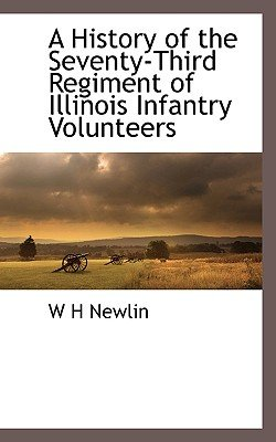 A History of the Seventy-Third Regiment of Illinois Infantry Volunteers (Paperback): W. H. Newlin