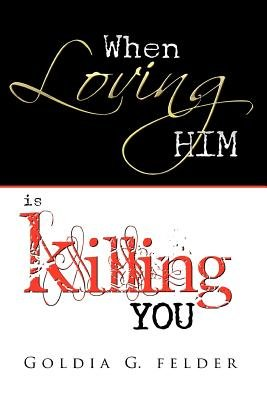 When Loving Him Is Killing You - Journey to Wholeness (Paperback): Goldia Felder