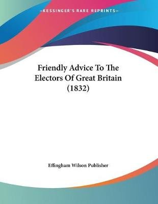 Friendly Advice to the Electors of Great Britain (1832) (Paperback): Wilson Publisher Effingham Wilson Publisher, Effingham...