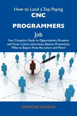 How to Land a Top-Paying Cnc Programmers Job: Your Complete Guide to Opportunities, Resumes and Cover Letters, Interviews,...