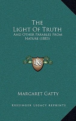 The Light of Truth - And Other Parables from Nature (1883) (Hardcover): Margaret Gatty
