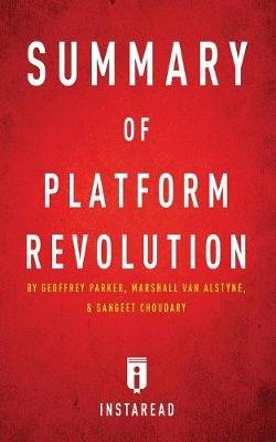 Summary of Platform Revolution - By Geoffrey Parker, Marshall Van Alstyne, and Sangeet Choudary - Includes Analysis...