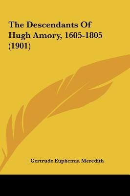The Descendants of Hugh Amory, 1605-1805 (1901) (Hardcover): Gertrude Euphemia Meredith