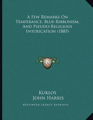A Few Remarks on Temperance, Blue-Ribbonism, and Pseudo-Religious Intoxication (1885) (Paperback): Kuklos, John Harris