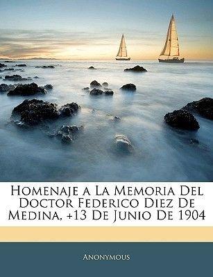 Homenaje a la Memoria del Doctor Federico Diez de Medina, +13 de Junio de 1904 (English, Spanish, Paperback): Anonymous