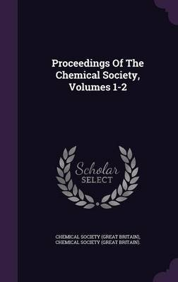 Proceedings of the Chemical Society, Volumes 1-2 (Hardcover): Chemical Society (Great Britain)