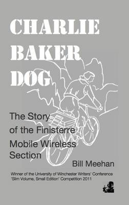 Charlie Baker Dog - The Story of the Finisterre Mobile Wireless Section (Electronic book text): William John Meehan