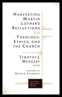 Harvesting Martin Luther's Reflections on Theology, Ethics, and the Church (Paperback): Timothy J. Wengert