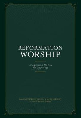 Reformation Worship - Liturgies from the Past for the Present (Hardcover): Jonathan Gibson