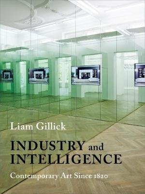 Industry and Intelligence - Contemporary Art Since 1820 (Paperback): Liam Gillick