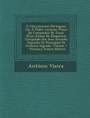 O Chrysostomo Portuguez - Ou, O Padre Antonio Vieira Da Companhia de Jesus. N'Um Ensaio de Eloquencia Compilado DOS Seus...