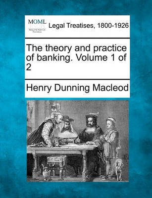 The Theory and Practice of Banking. Volume 1 of 2 (Paperback): Henry Dunning Macleod