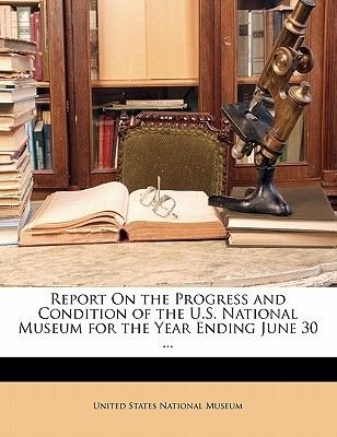 Report on the Progress and Condition of the U.S. National Museum for the Year Ending June 30 ... (Paperback): United States...