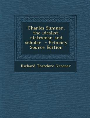 Charles Sumner, the Idealist, Statesman and Scholar (Paperback, Primary Source ed.): Richard Theodore Greener