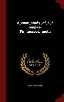 A_case_study_of_a_douglas-Fir_tussock_moth (Hardcover): Boyd E Wickman
