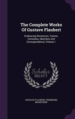 The Complete Works of Gustave Flaubert - Embracing Romances, Travels, Comedies, Sketches and Correspondence, Volume 1...