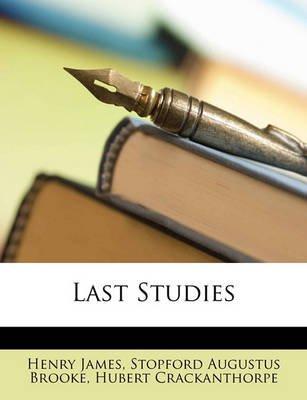 Last Studies (Paperback): Henry James, Stopford Augustus Brooke, Hubert Crackanthorpe