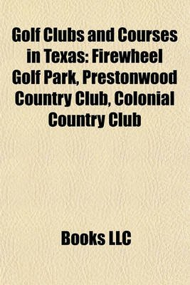 Golf Clubs and Courses in Texas - Firewheel Golf Park, Prestonwood Country Club, Colonial Country Club (Paperback): Books Llc