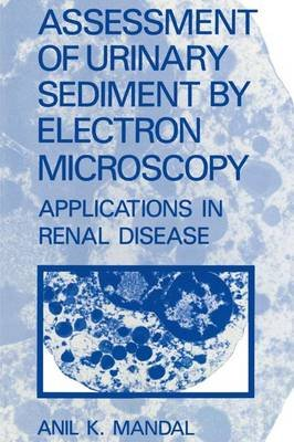 Assessment of Urinary Sediment by Electron Microscopy - Applications in Renal Disease (Hardcover): A.K. Mandal